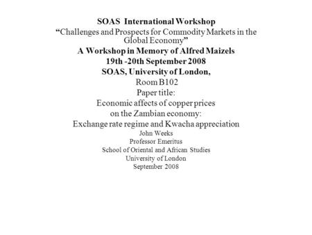 SOAS International Workshop Challenges and Prospects for Commodity Markets in the Global Economy A Workshop in Memory of Alfred Maizels 19th -20th September.