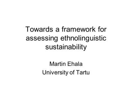 Towards a framework for assessing ethnolinguistic sustainability Martin Ehala University of Tartu.