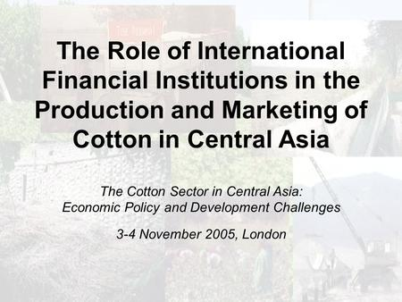 The Role of International Financial Institutions in the Production and Marketing of Cotton in Central Asia The Cotton Sector in Central Asia: Economic.