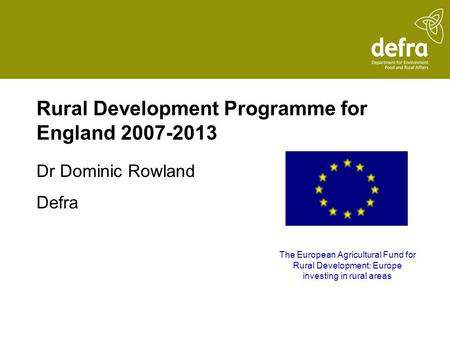 Rural Development Programme for England 2007-2013 Dr Dominic Rowland Defra The European Agricultural Fund for Rural Development: Europe investing in rural.