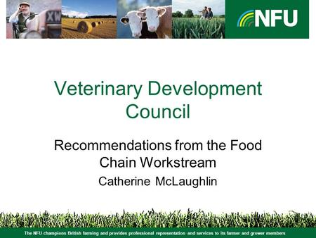 The NFU champions British farming and provides professional representation and services to its farmer and grower members Veterinary Development Council.