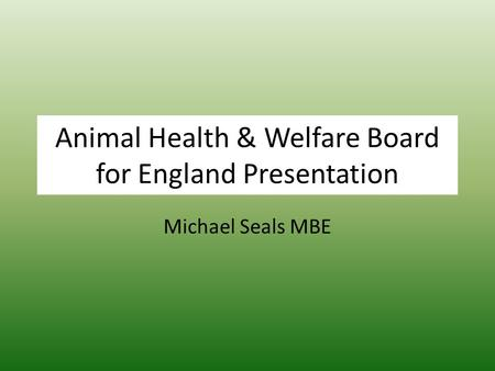 Animal Health & Welfare Board for England Presentation Michael Seals MBE.