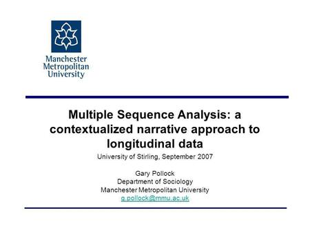 Multiple Sequence Analysis: a contextualized narrative approach to longitudinal data University of Stirling, September 2007 Gary Pollock Department of.