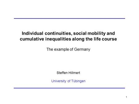 1 Individual continuities, social mobility and cumulative inequalities along the life course The example of Germany Steffen Hillmert University of Tübingen.