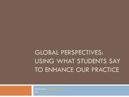 GLOBAL PERSPECTIVES: USING WHAT STUDENTS SAY TO ENHANCE OUR PRACTICE Juliet Henderson Jane