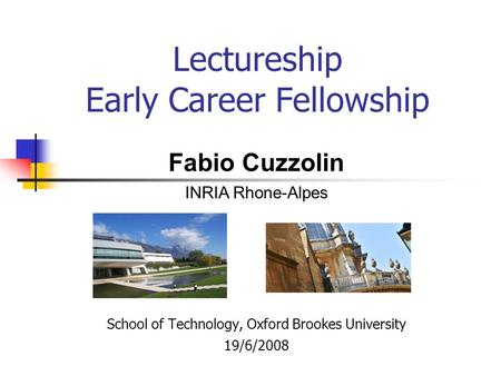 Lectureship Early Career Fellowship School of Technology, Oxford Brookes University 19/6/2008 Fabio Cuzzolin INRIA Rhone-Alpes.