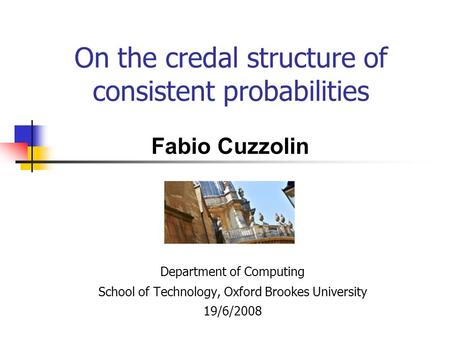 On the credal structure of consistent probabilities Department of Computing School of Technology, Oxford Brookes University 19/6/2008 Fabio Cuzzolin.