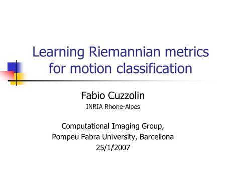 Learning Riemannian metrics for motion classification Fabio Cuzzolin INRIA Rhone-Alpes Computational Imaging Group, Pompeu Fabra University, Barcellona.