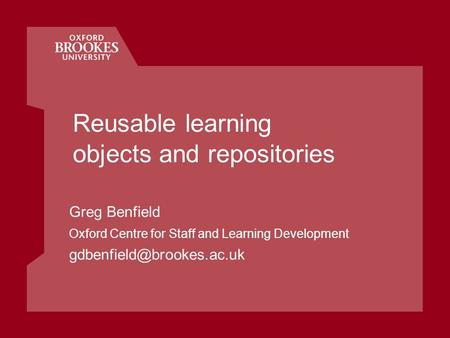 Reusable learning objects and repositories Greg Benfield Oxford Centre for Staff and Learning Development