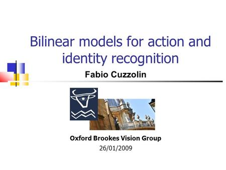 Bilinear models for action and identity recognition Oxford Brookes Vision Group 26/01/2009 Fabio Cuzzolin.