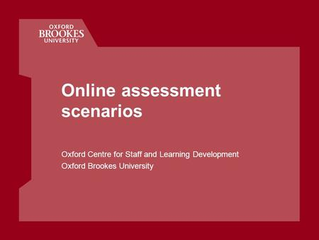 Online assessment scenarios Oxford Centre for Staff and Learning Development Oxford Brookes University.
