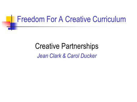 Freedom For A Creative Curriculum Creative Partnerships Jean Clark & Carol Ducker.