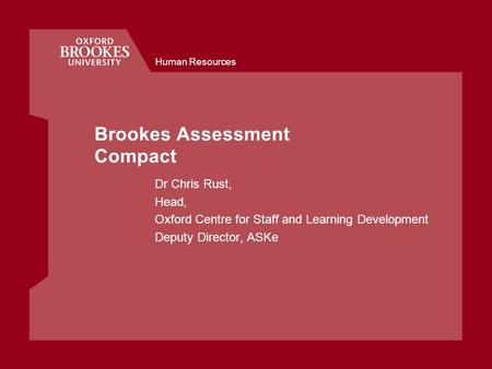 Human Resources Brookes Assessment Compact Dr Chris Rust, Head, Oxford Centre for Staff and Learning Development Deputy Director, ASKe.