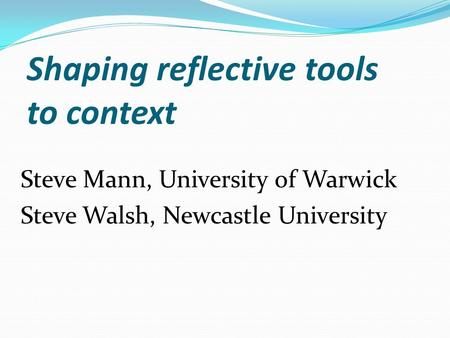 Shaping reflective tools to context Steve Mann, University of Warwick Steve Walsh, Newcastle University.