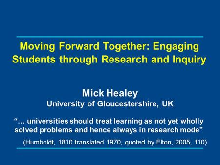 Moving Forward Together: Engaging Students through Research and Inquiry Mick Healey University of Gloucestershire, UK … universities should treat learning.