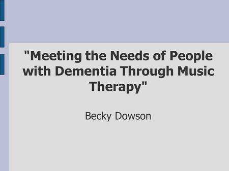 Meeting the Needs of People with Dementia Through Music Therapy Becky Dowson.