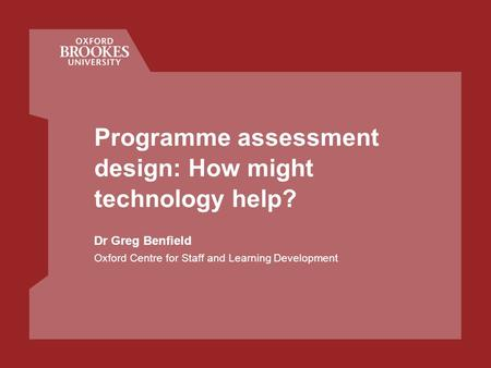 Programme assessment design: How might technology help? Dr Greg Benfield Oxford Centre for Staff and Learning Development.