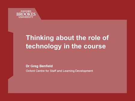 Thinking about the role of technology in the course Dr Greg Benfield Oxford Centre for Staff and Learning Development.