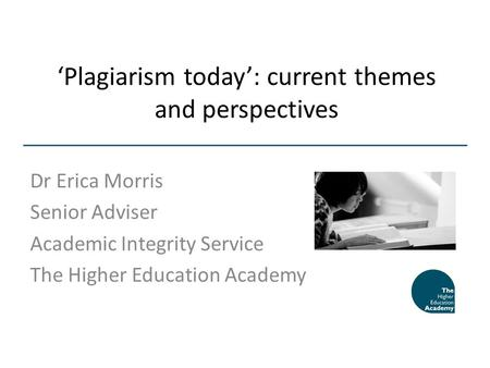 Plagiarism today: current themes and perspectives Dr Erica Morris Senior Adviser Academic Integrity Service The Higher Education Academy.