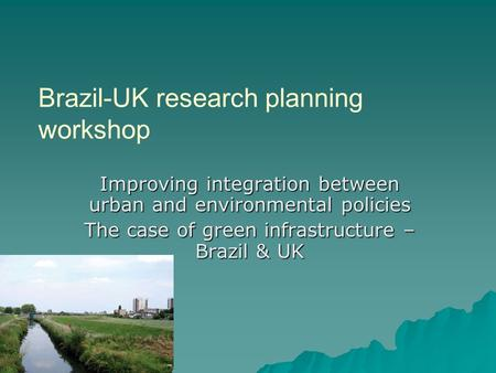 Brazil-UK research planning workshop Improving integration between urban and environmental policies The case of green infrastructure – Brazil & UK.