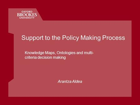 Support to the Policy Making Process Knowledge Maps, Ontologies and multi- criteria decision making Arantza Aldea.
