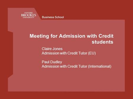 Business School Meeting for Admission with Credit students Claire Jones Admission with Credit Tutor (EU) Paul Dudley Admission with Credit Tutor (International)