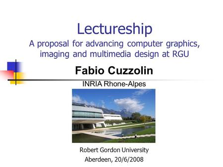 Lectureship A proposal for advancing computer graphics, imaging and multimedia design at RGU Robert Gordon University Aberdeen, 20/6/2008 Fabio Cuzzolin.
