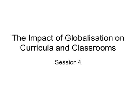 The Impact of Globalisation on Curricula and Classrooms Session 4.