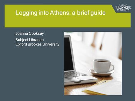 Joanna Cooksey, Subject Librarian Oxford Brookes University Logging into Athens: a brief guide.