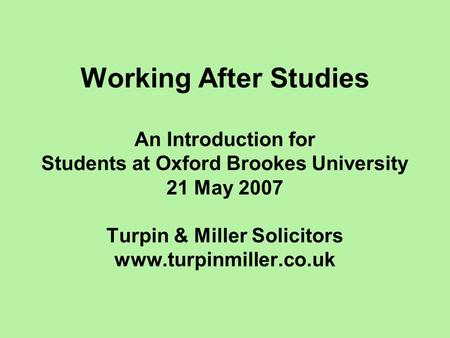 Working After Studies An Introduction for Students at Oxford Brookes University 21 May 2007 Turpin & Miller Solicitors www.turpinmiller.co.uk.