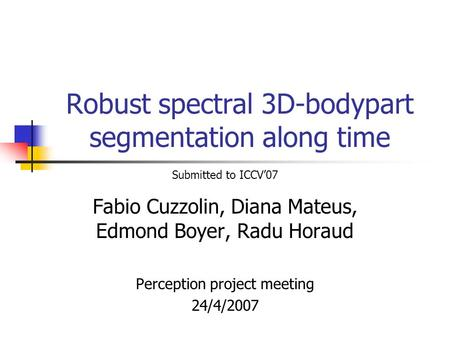 Robust spectral 3D-bodypart segmentation along time Fabio Cuzzolin, Diana Mateus, Edmond Boyer, Radu Horaud Perception project meeting 24/4/2007 Submitted.