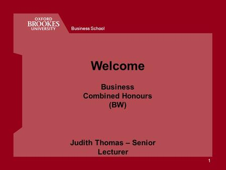 Business School 1 Welcome Business Combined Honours (BW) Judith Thomas – Senior Lecturer.