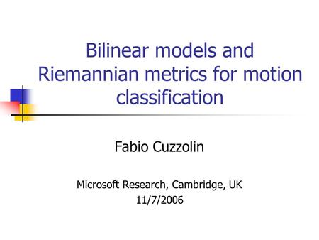 Bilinear models and Riemannian metrics for motion classification Fabio Cuzzolin Microsoft Research, Cambridge, UK 11/7/2006.