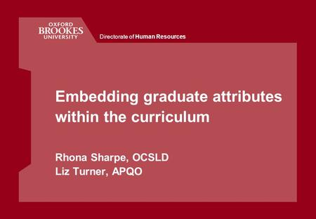 Directorate of Human Resources Embedding graduate attributes within the curriculum Rhona Sharpe, OCSLD Liz Turner, APQO.
