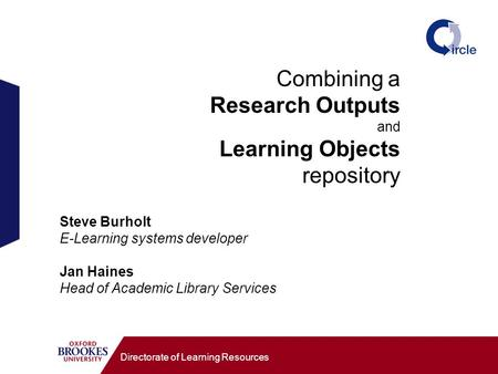 Combining a Research Outputs and Learning Objects repository Directorate of Learning Resources Steve Burholt E-Learning systems developer Jan Haines Head.