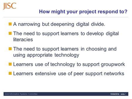 Joint Information Systems Committee 15/04/2014 | slide 1 How might your project respond to? A narrowing but deepening digital divide. The need to support.