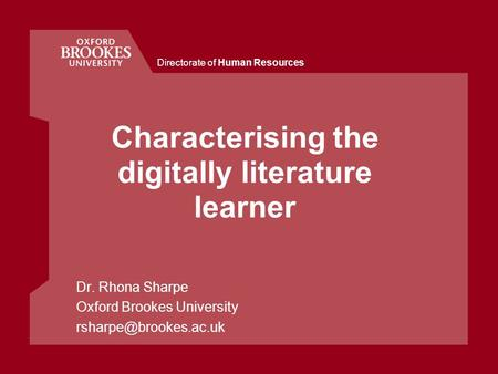 Directorate of Human Resources Characterising the digitally literature learner Dr. Rhona Sharpe Oxford Brookes University