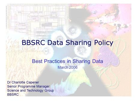 BBSRC Data Sharing Policy Best Practices in Sharing Data March 2006 Dr Charlotte Capener Senior Programme Manager Science and Technology Group BBSRC.
