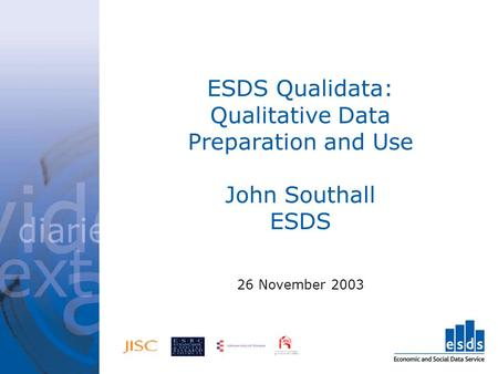 ESDS Qualidata: Qualitative Data Preparation and Use John Southall ESDS 26 November 2003.