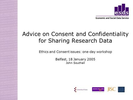 Advice on Consent and Confidentiality for Sharing Research Data Ethics and Consent issues: one-day workshop Belfast, 18 January 2005 John Southall.