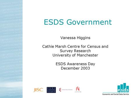 1 ESDS Government Vanessa Higgins Cathie Marsh Centre for Census and Survey Research University of Manchester ESDS Awareness Day December 2003.