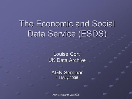 AGN Seminar 11 May 2006 The Economic and Social Data Service (ESDS) Louise Corti UK Data Archive AGN Seminar 11 May 2006.
