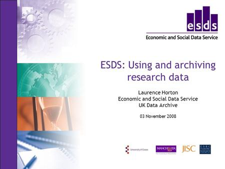 ESDS: Using and archiving research data Laurence Horton Economic and Social Data Service UK Data Archive 03 November 2008.