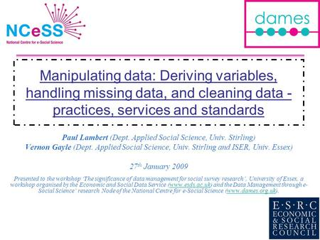 Manipulating data: Deriving variables, handling missing data, and cleaning data - practices, services and standards Paul Lambert (Dept. Applied Social.