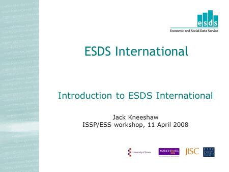 Introduction to ESDS International Jack Kneeshaw ISSP/ESS workshop, 11 April 2008 ESDS International.