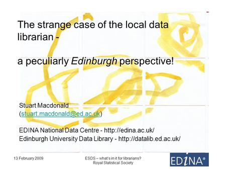 13 February 2009ESDS – whats in it for librarians? Royal Statistical Society The strange case of the local data librarian - a peculiarly Edinburgh perspective!