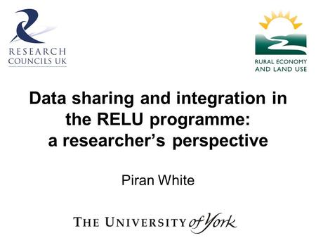 Data sharing and integration in the RELU programme: a researchers perspective Piran White.