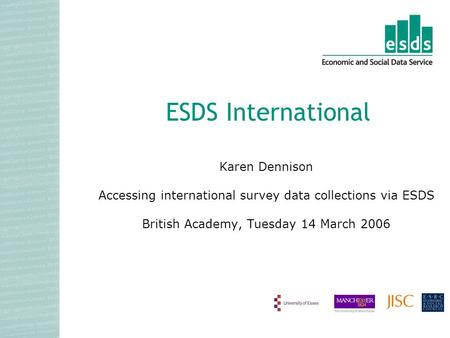 Karen Dennison Accessing international survey data collections via ESDS British Academy, Tuesday 14 March 2006 ESDS International.
