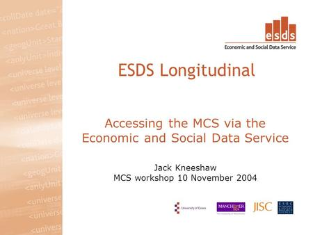 Accessing the MCS via the Economic and Social Data Service Jack Kneeshaw MCS workshop 10 November 2004 ESDS Longitudinal.