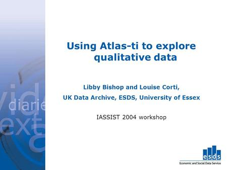 Using Atlas-ti to explore qualitative data Libby Bishop and Louise Corti, UK Data Archive, ESDS, University of Essex IASSIST 2004 workshop.